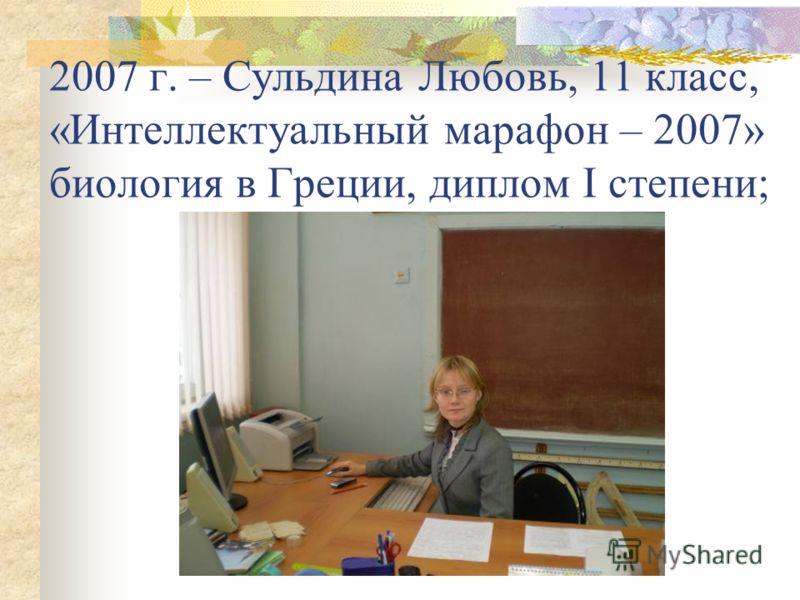 2007 г. – Сульдина Любовь, 11 класс, «Интеллектуальный марафон – 2007» биология в Греции, диплом I степени;