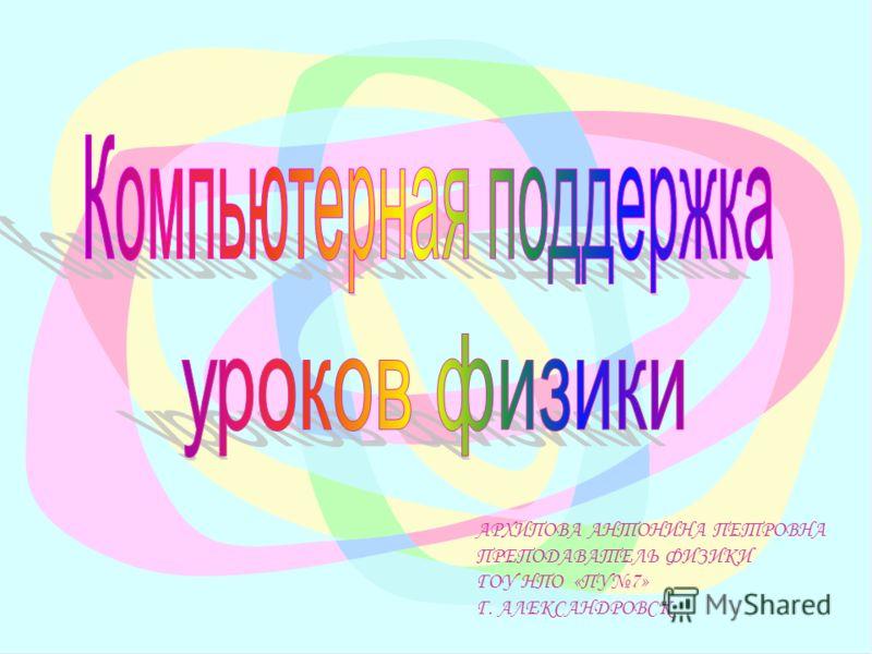 АРХИПОВА АНТОНИНА ПЕТРОВНА ПРЕПОДАВАТЕЛЬ ФИЗИКИ ГОУ НПО «ПУ7» Г. АЛЕКСАНДРОВСК