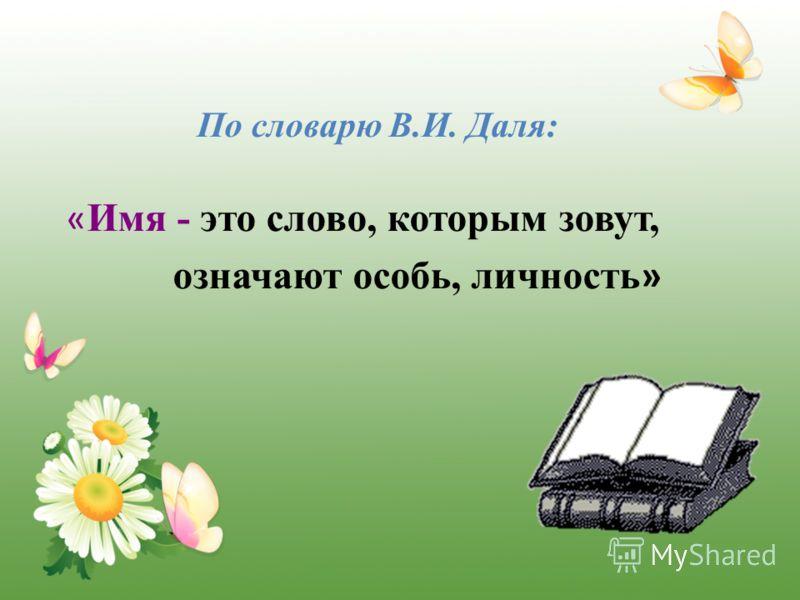 По словарю В.И. Даля: « Имя - это слово, которым зовут, означают особь, личность »