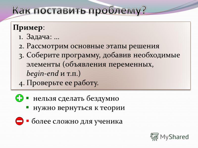 Пример: 1.Задача: … 2.Рассмотрим основные этапы решения 3.Соберите программу, добавив необходимые элементы (объявления переменных, begin-end и т.п.) 4.Проверьте ее работу. Пример: 1.Задача: … 2.Рассмотрим основные этапы решения 3.Соберите программу,