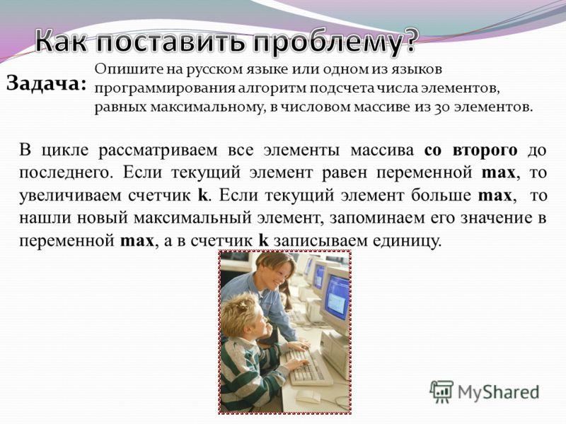 Опишите на русском языке или одном из языков программирования алгоритм подсчета числа элементов, равных максимальному, в числовом массиве из 30 элементов. Задача: В цикле рассматриваем все элементы массива со второго до последнего. Если текущий элеме