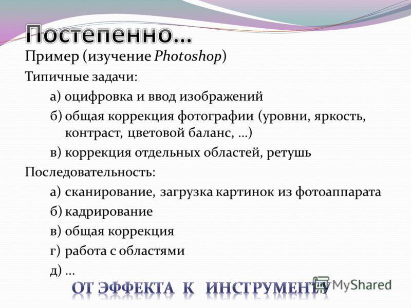 Пример (изучение Photoshop) Типичные задачи: а) оцифровка и ввод изображений б)общая коррекция фотографии (уровни, яркость, контраст, цветовой баланс, …) в)коррекция отдельных областей, ретушь Последовательность: а)сканирование, загрузка картинок из