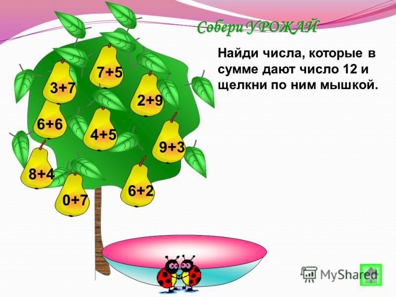 7+5 6+6 4+50+76+23+72+9 Найди числа, которые в сумме дают число 12 и щелкни по ним мышкой. Собери УРОЖАЙ 8+4 9+3