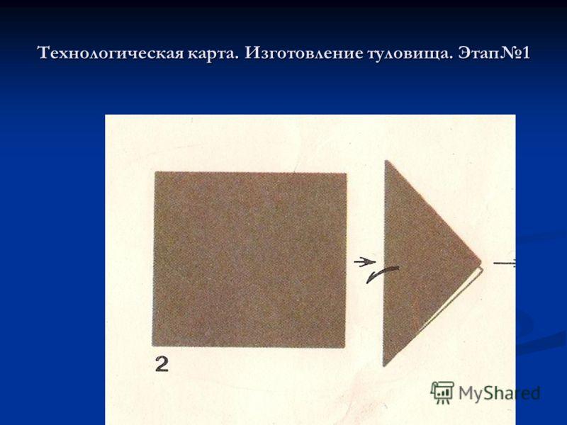 Технологическая карта. Изготовление туловища. Этап1