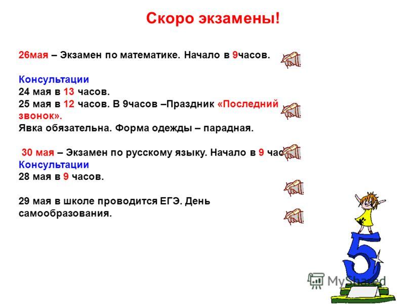 26мая – Экзамен по математике. Начало в 9часов. Консультации 24 мая в 13 часов. 25 мая в 12 часов. В 9часов –Праздник «Последний звонок». Явка обязательна. Форма одежды – парадная. 30 мая – Экзамен по русскому языку. Начало в 9 часов. Консультации 28