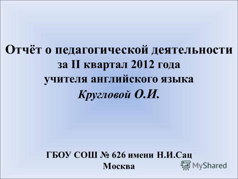 Отчёт о педагогической деятельности за II квартал 2012 года учителя английского языка Кругловой О.И. ГБОУ СОШ 626 имени Н.И.Сац Москва