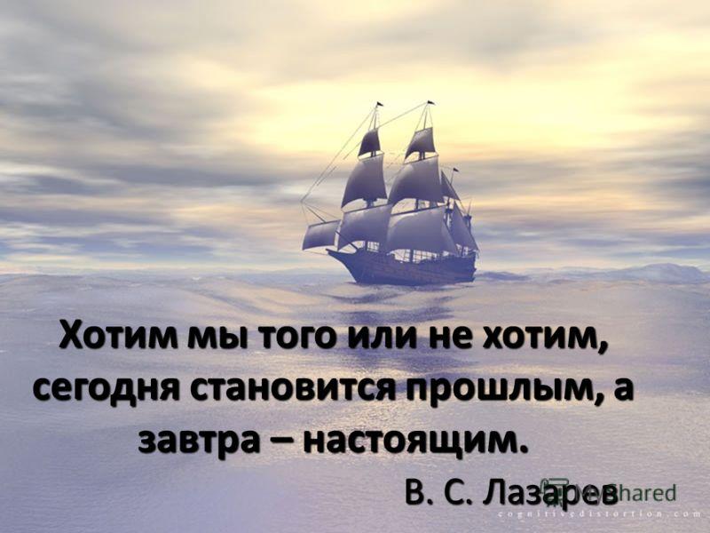 Хотим мы того или не хотим, сегодня становится прошлым, а завтра – настоящим. В. С. Лазарев
