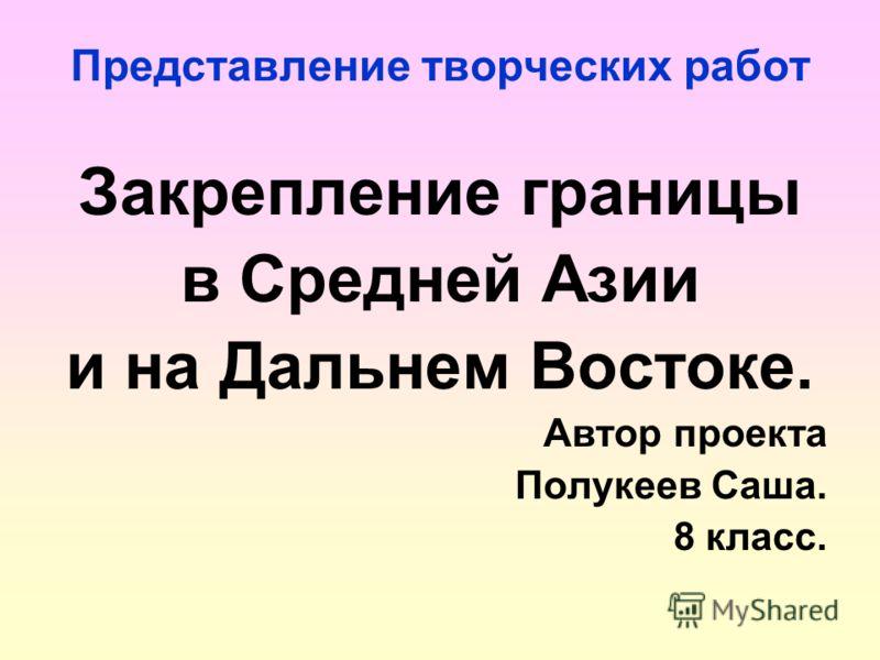 Представление творческих работ Закрепление границы в Средней Азии и на Дальнем Востоке. Автор проекта Полукеев Саша. 8 класс.
