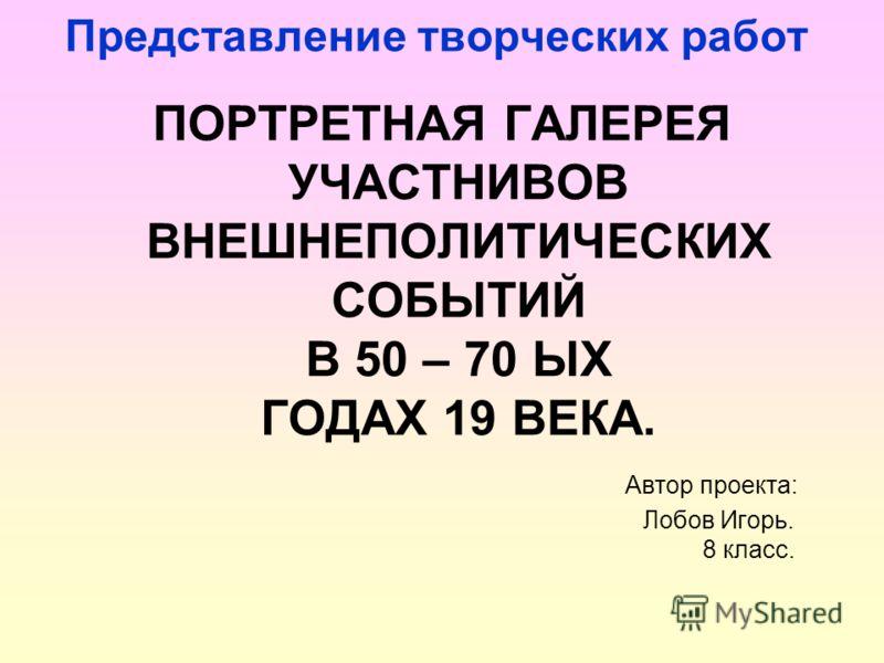 Представление творческих работ ПОРТРЕТНАЯ ГАЛЕРЕЯ УЧАСТНИВОВ ВНЕШНЕПОЛИТИЧЕСКИХ СОБЫТИЙ В 50 – 70 ЫХ ГОДАХ 19 ВЕКА. Автор проекта: Лобов Игорь. 8 класс.