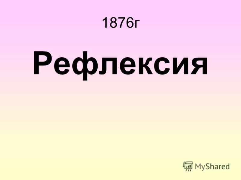1876г Рефлексия