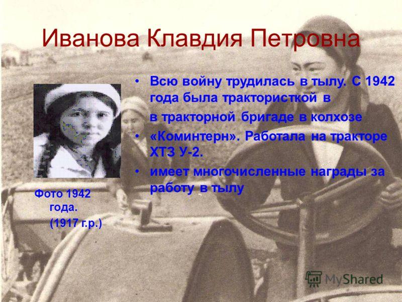 Иванова Клавдия Петровна Всю войну трудилась в тылу. С 1942 года была трактористкой в в тракторной бригаде в колхозе «Коминтерн». Работала на тракторе ХТЗ У-2. имеет многочисленные награды за работу в тылу Фото 1942 года. (1917 г.р.)