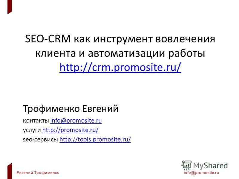 Евгений Трофименкоinfo@promosite.ru SEO-CRM как инструмент вовлечения клиента и автоматизации работы http://crm.promosite.ru/ http://crm.promosite.ru/ Трофименко Евгений контакты info@promosite.ruinfo@promosite.ru услуги http://promosite.ru/http://pr