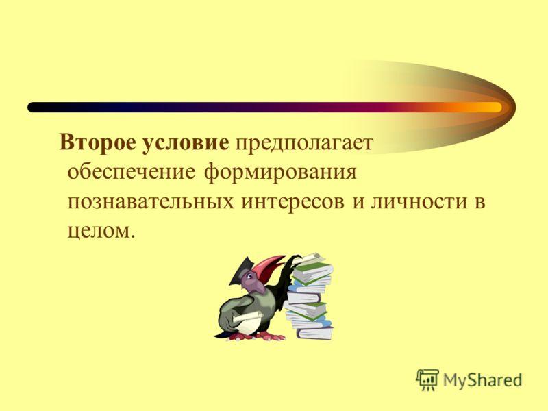 Второе условие предполагает обеспечение формирования познавательных интересов и личности в целом.