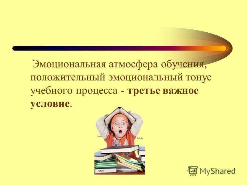Эмоциональная атмосфера обучения, положительный эмоциональный тонус учебного процесса - третье важное условие.