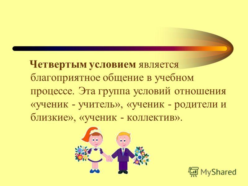 Четвертым условием является благоприятное общение в учебном процессе. Эта группа условий отношения «ученик - учитель», «ученик - родители и близкие», «ученик - коллектив».
