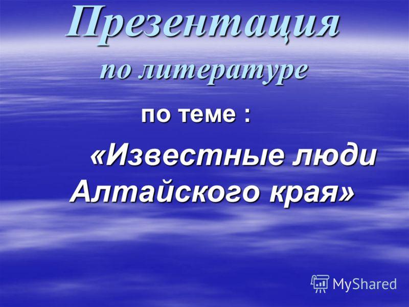 Презентация по литературе по теме : «Известные люди Алтайского края» «Известные люди Алтайского края»