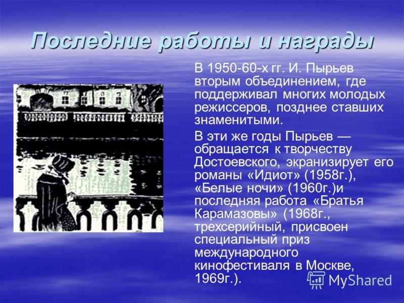 Последние работы и награды В 1950-60-х гг. И. Пырьев вторым объединением, где поддерживал многих молодых режиссеров, позднее ставших знаменитыми. В эти же годы Пырьев обращается к творчеству Достоевского, экранизирует его романы «Идиот» (1958г.), «Бе