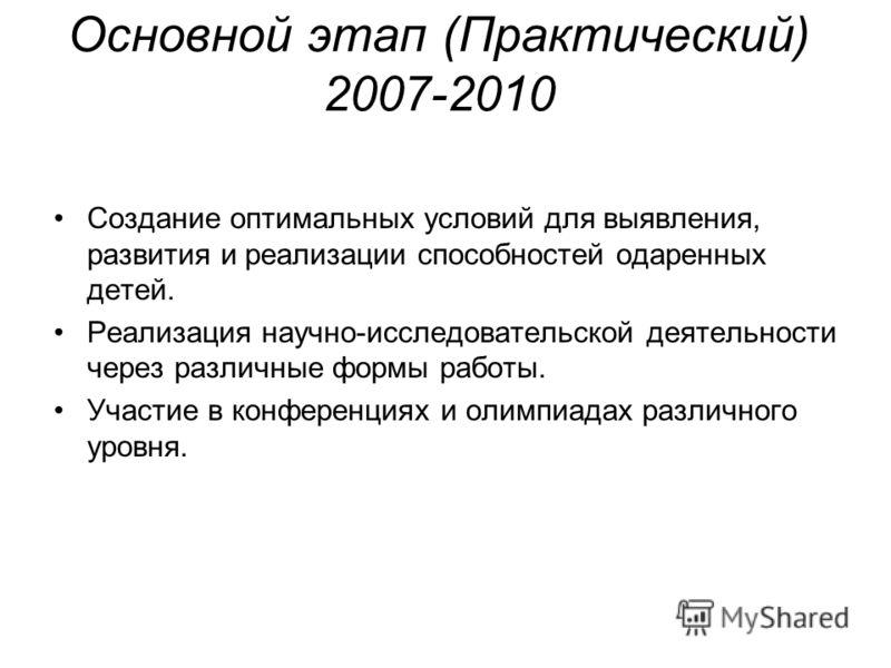 Основной этап (Практический) 2007-2010 Создание оптимальных условий для выявления, развития и реализации способностей одаренных детей. Реализация научно-исследовательской деятельности через различные формы работы. Участие в конференциях и олимпиадах