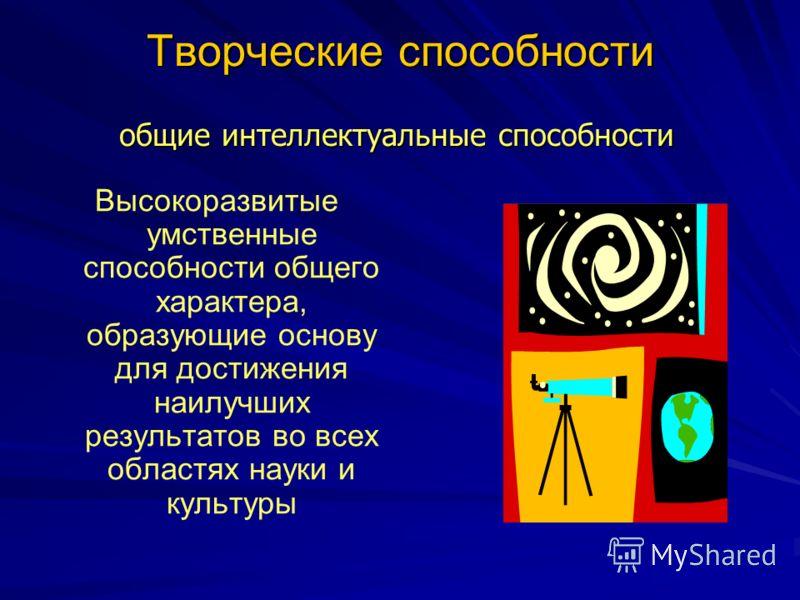 Творческие способности Высокоразвитые умственные способности общего характера, образующие основу для достижения наилучших результатов во всех областях науки и культуры общие интеллектуальные способности