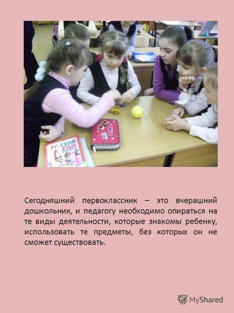 Сегодняшний первоклассник – это вчерашний дошкольник, и педагогу необходимо опираться на те виды деятельности, которые знакомы ребенку, использовать те предметы, без которых он не сможет существовать.