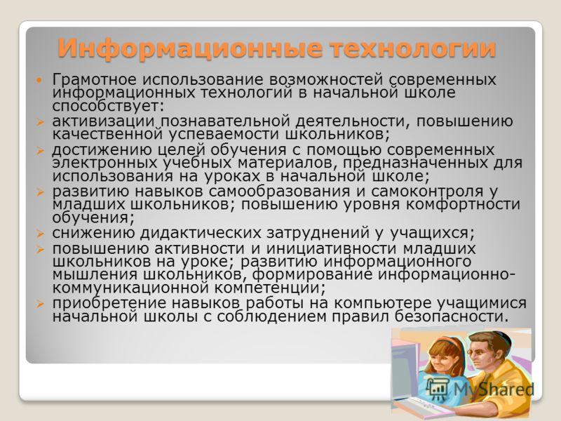 Информационные технологии Грамотное использование возможностей современных информационных технологий в начальной школе способствует: активизации познавательной деятельности, повышению качественной успеваемости школьников; достижению целей обучения с