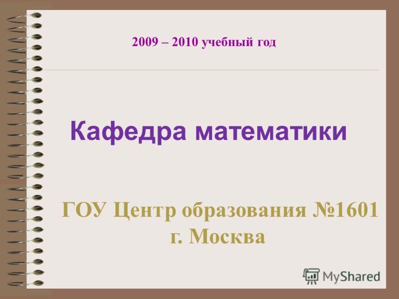 Кафедра математики 2009 – 2010 учебный год ГОУ Центр образования 1601 г. Москва