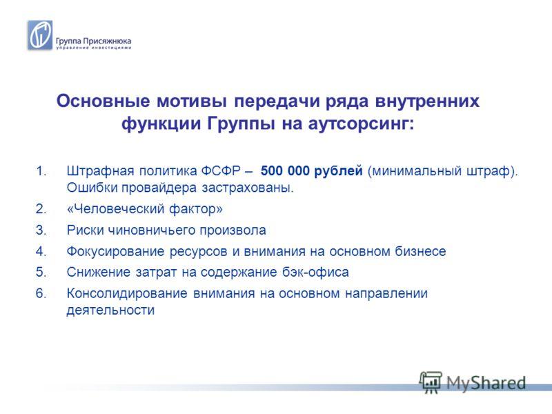 Основные мотивы передачи ряда внутренних функции Группы на аутсорсинг: 1. Штрафная политика ФСФР – 500 000 рублей (минимальный штраф). Ошибки провайдера застрахованы. 2.«Человеческий фактор» 3. Риски чиновничьего произвола 4. Фокусирование ресурсов и