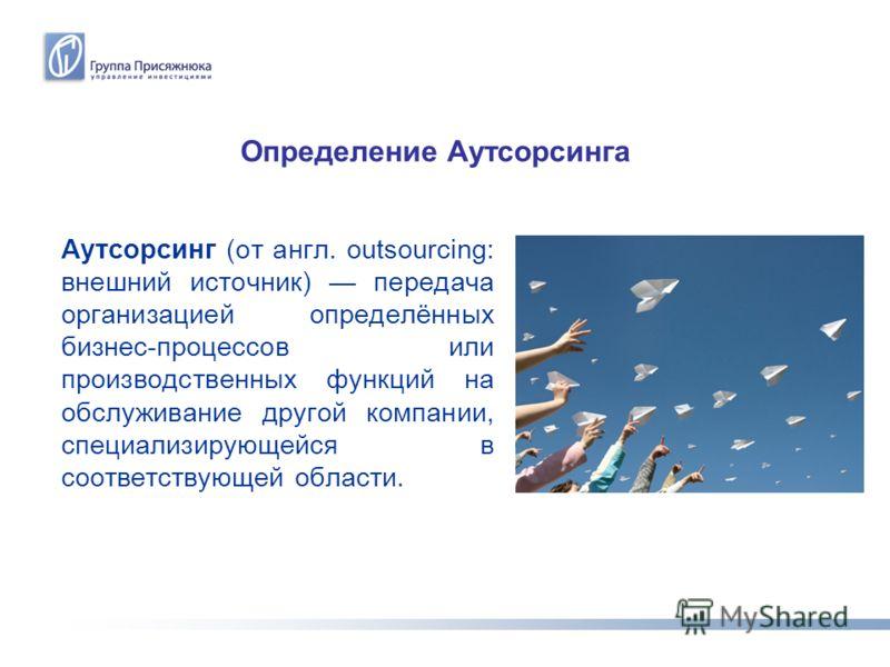 Определение Аутсорсинга Аутсорсинг (от англ. outsourcing: внешний источник) передача организацией определённых бизнес-процессов или производственных функций на обслуживание другой компании, специализирующейся в соответствующей области.