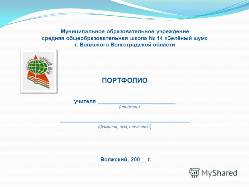 Муниципальное образовательное учреждение средняя общеобразовательная школа 14 «Зелёный шум» г. Волжского Волгоградской области ПОРТФОЛИО учителя _________________________ (предмет) __________________________________________ (фамилия, имя, отчество )