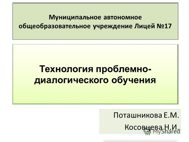 Поташникова Е.М. Косовцева Н.И. Муниципальное автономное общеобразовательное учреждение Лицей 17 Технология проблемно- диалогического обучения
