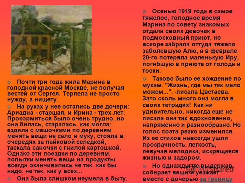 Почти три года жила Марина в голодной красной Москве, не получая вестей от Сергея. Терпела не просто нужду, а нищету. На руках у нее остались две дочери: Ариадна - старшая, и Ирина - трех лет. Прокормиться было очень трудно, но она билась, старалась,