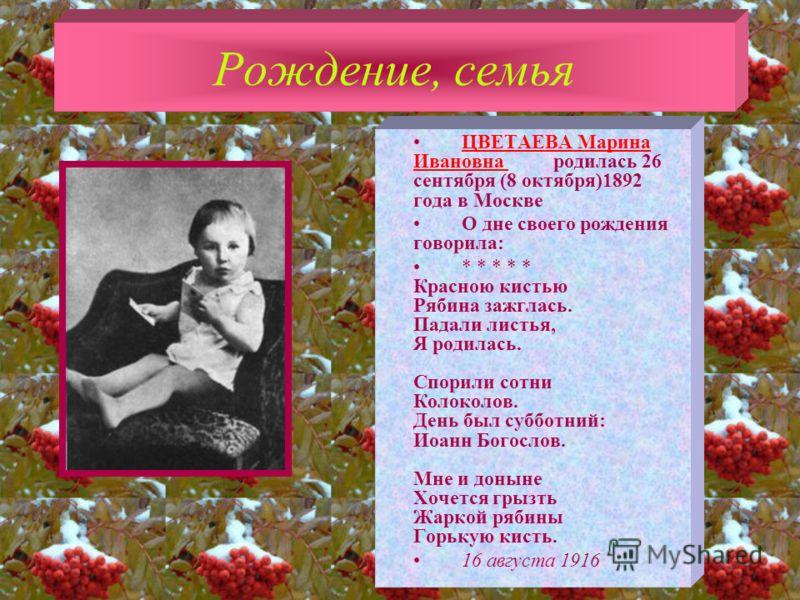 Рождение, семья ЦВЕТАЕВА Марина Ивановна родилась 26 сентября (8 октября)1892 года в МосквеЦВЕТАЕВА Марина Ивановна О дне своего рождения говорила: * * * * * Красною кистью Рябина зажглась. Падали листья, Я родилась. Спорили сотни Колоколов. День был