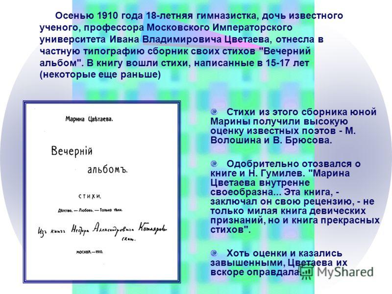 Осенью 1910 года 18-летняя гимназистка, дочь известного ученого, профессора Московского Императорского университета Ивана Владимировича Цветаева, отнесла в частную типографию сборник своих стихов