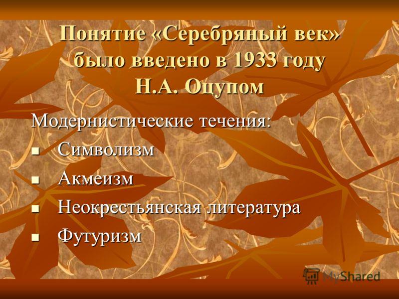 Понятие «Серебряный век» было введено в 1933 году Н.А. Оцупом Модернистические течения: Символизм Символизм Акмеизм Акмеизм Неокрестьянская литература Неокрестьянская литература Футуризм Футуризм