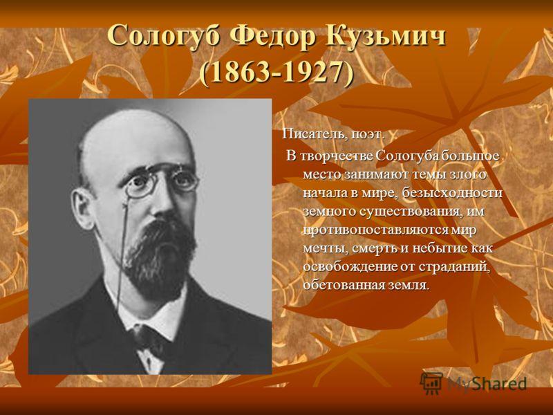 Сологуб Федор Кузьмич (1863-1927) Писатель, поэт. В творчестве Сологуба большое место занимают темы злого начала в мире, безысходности земного существования, им противопоставляются мир мечты, смерть и небытие как освобождение от страданий, обетованна