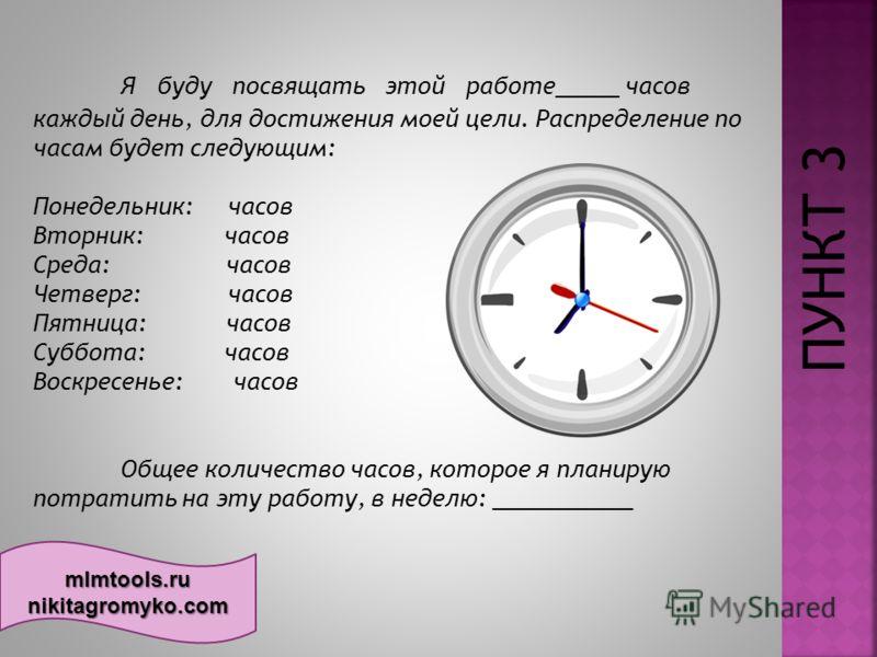 mlmtools.ru nikitagromyko.com Я буду посвящать этой работе_____ часов каждый день, для достижения моей цели. Распределение по часам будет следующим: Понедельник: часов Вторник: часов Среда: часов Четверг: часов Пятница: часов Суббота: часов Воскресе