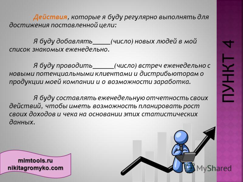 mlmtools.ru nikitagromyko.com ПУНКТ 4 Действия, которые я буду регулярно выполнять для достижения поставленной цели: Я буду добавлять_____(число) новых людей в мой список знакомых еженедельно. Я буду проводить______(число) встреч еженедельно с новыми