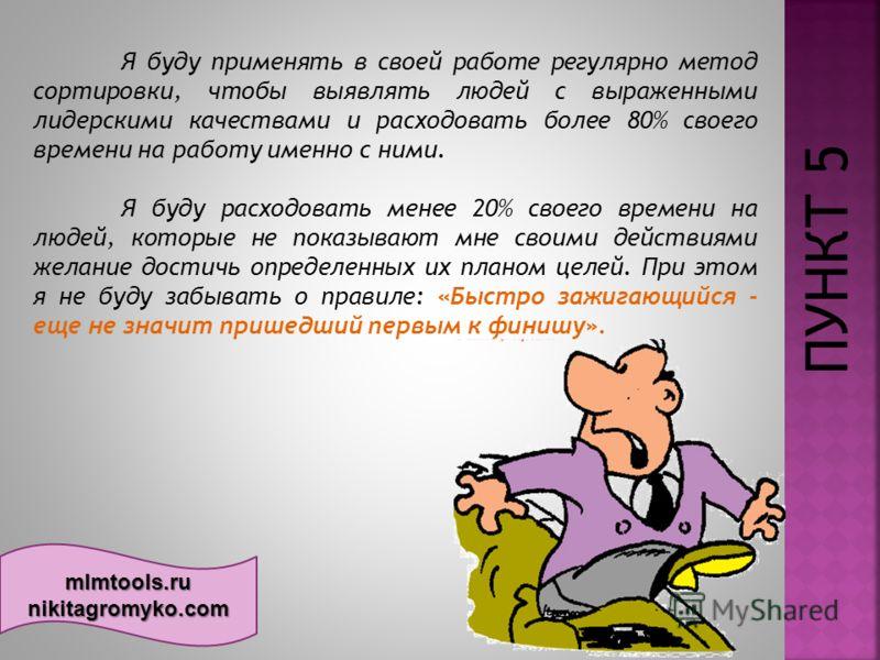 mlmtools.ru nikitagromyko.com ПУНКТ 5 Я буду применять в своей работе регулярно метод сортировки, чтобы выявлять людей с выраженными лидерскими качествами и расходовать более 80% своего времени на работу именно с ними. Я буду расходовать менее 20%