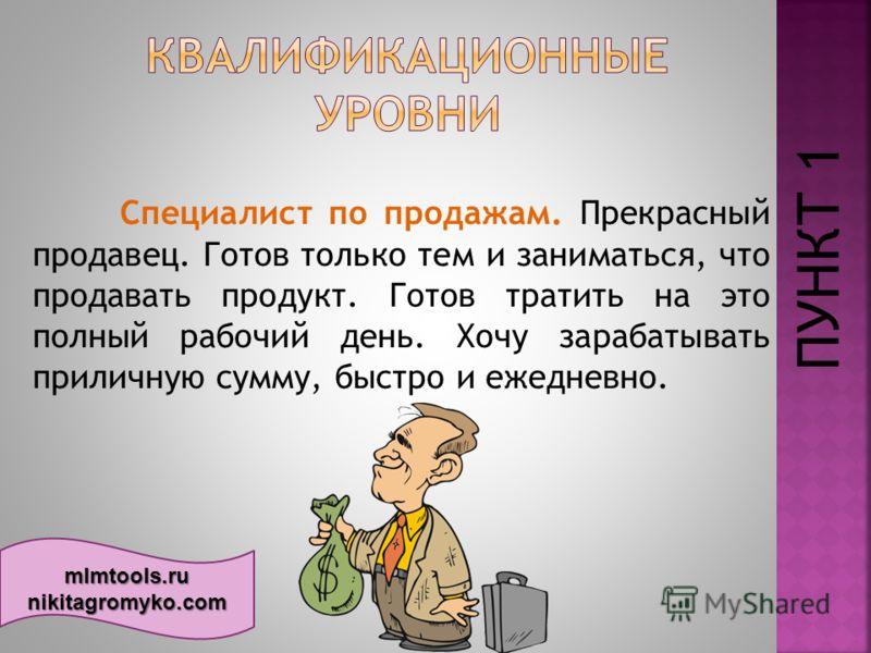 mlmtools.ru nikitagromyko.com Специалист по продажам. Прекрасный продавец. Готов только тем и заниматься, что продавать продукт. Готов тратить на это полный рабочий день. Хочу зарабатывать приличную сумму, быстро и ежедневно. ПУНКТ 1