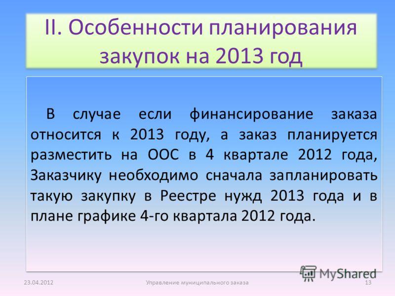 В случае если финансирование заказа относится к 2013 году, а заказ планируется разместить на ООС в 4 квартале 2012 года, Заказчику необходимо сначала запланировать такую закупку в Реестре нужд 2013 года и в плане графике 4-го квартала 2012 года. 23.0