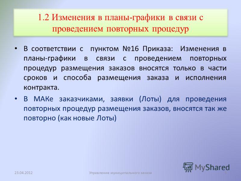 1.2 Изменения в планы-графики в связи с проведением повторных процедур В соответствии с пунктом 16 Приказа: Изменения в планы-графики в связи с проведением повторных процедур размещения заказов вносятся только в части сроков и способа размещения зака