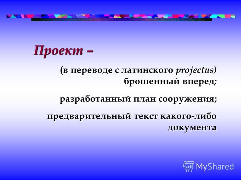 Проект – (в переводе с латинского projectus) брошенный вперед ; разработанный план сооружения; предварительный текст какого-либо документа