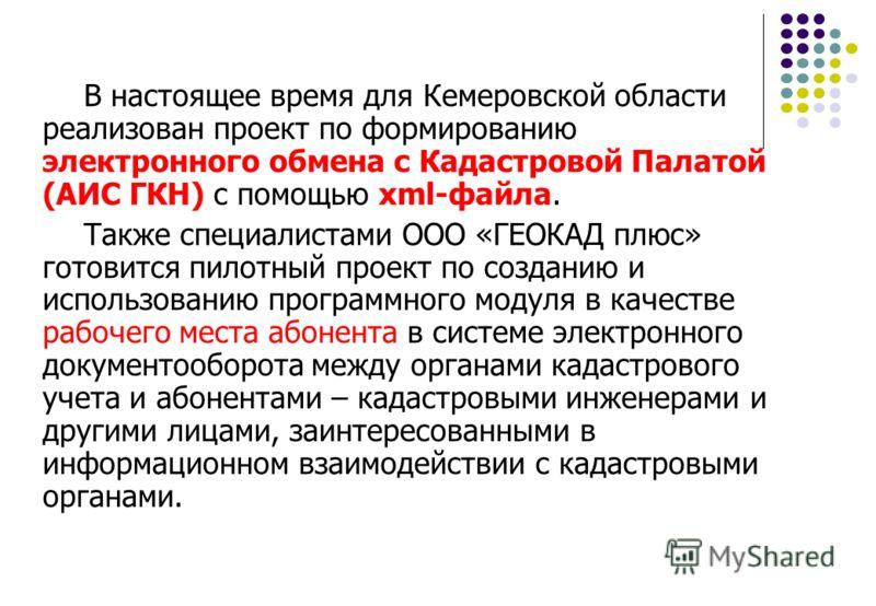 В настоящее время для Кемеровской области реализован проект по формированию электронного обмена с Кадастровой Палатой (АИС ГКН) с помощью xml-файла. Также специалистами ООО «ГЕОКАД плюс» готовится пилотный проект по созданию и использованию программн
