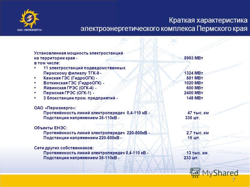 7 Установленная мощность электростанций на территории края - 5993 МВт в том числе: 11 электростанций подведомственных Пермскому филиалу ТГК-9 - 1324 МВт Камская ГЭС (ГидроОГК) - 501 МВт Воткинская ГЭС (ГидроОГК) - 1020 МВт Яйвинская ГРЭС (ОГК-4) - 60