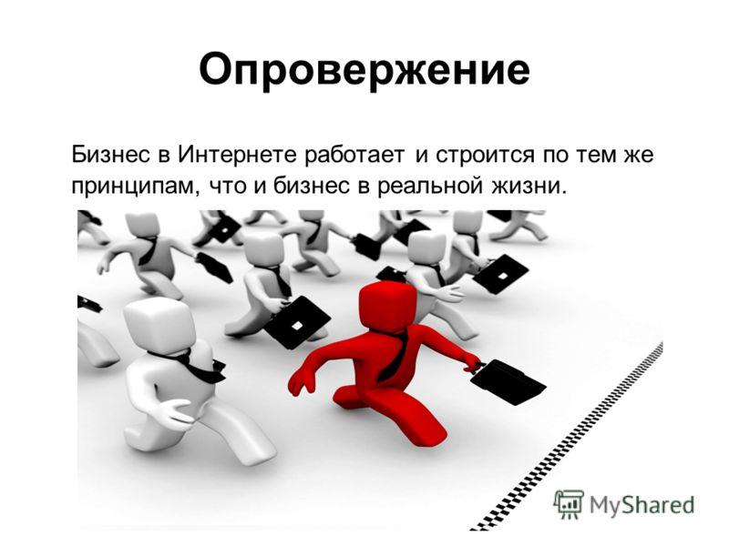 Опровержение Бизнес в Интернете работает и строится по тем же принципам, что и бизнес в реальной жизни.