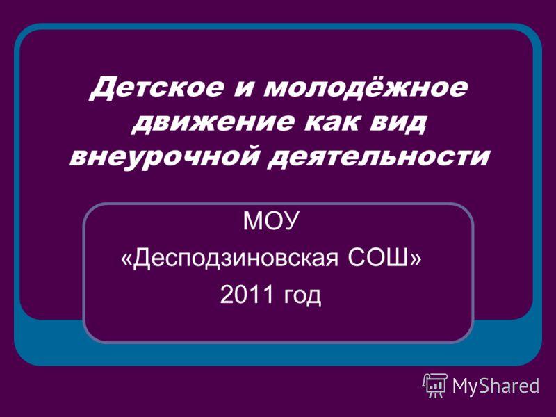 Детское и молодёжное движение как вид внеурочной деятельности МОУ «Десподзиновская СОШ» 2011 год