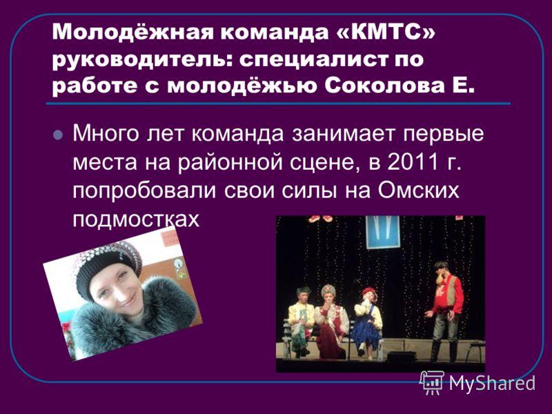 Молодёжная команда «КМТС» руководитель: специалист по работе с молодёжью Соколова Е. Много лет команда занимает первые места на районной сцене, в 2011 г. попробовали свои силы на Омских подмостках