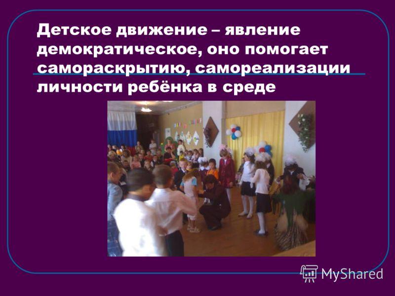 Детское движение – явление демократическое, оно помогает самораскрытию, самореализации личности ребёнка в среде