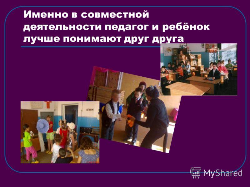 Именно в совместной деятельности педагог и ребёнок лучше понимают друг друга