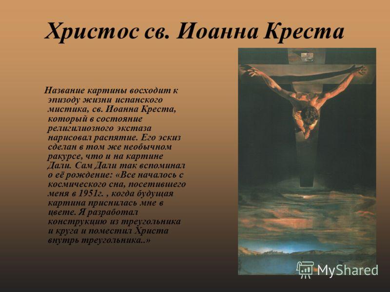 Христос св. Иоанна Креста Название картины восходит к эпизоду жизни испанского мистика, св. Иоанна Креста, который в состояние религилиозного экстаза нарисовал распятие. Его эскиз сделан в том же необычном ракурсе, что и на картине Дали. Сам Дали так